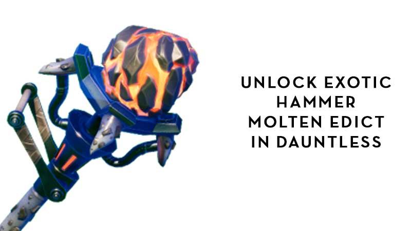 Unlock Exotic Hammer Molten Edict In Dauntless