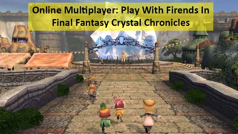 How To Play Online Multiplayer With Friends In Final Fantasy Crystal Chronicles Remastered Edition