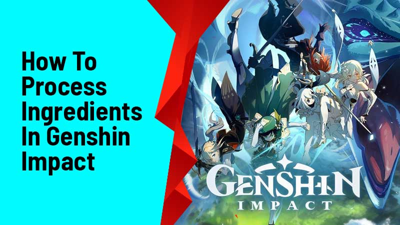 How To Process Ingredients In Genshin Impact