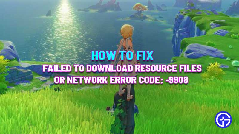 how to fix Failed To Download Resource Files Or Network Error code 9908 genshin impact