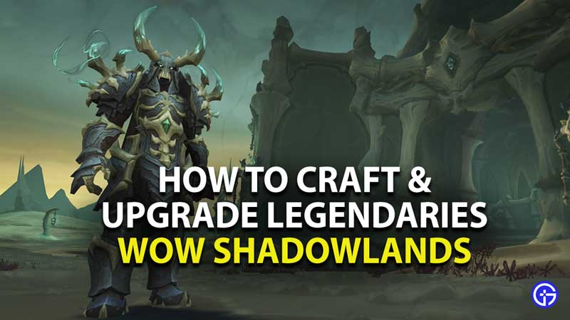 how to craft and upgrade legendaries in world of warcraft shadowlands