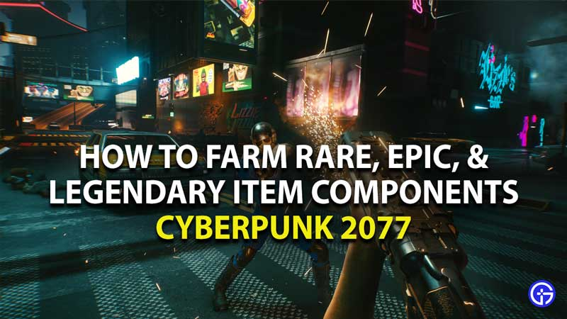 how to farm rare, epic, and legendary item components in cyberpunk 2077