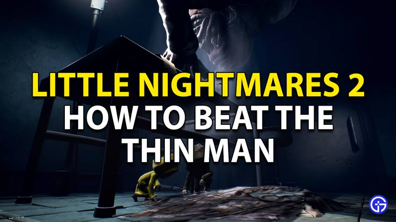 How to beat the Thin Man in Little Nightmares 2