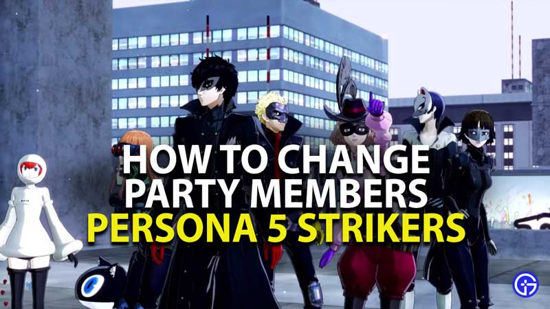 how to change party members in persona 5 strikers