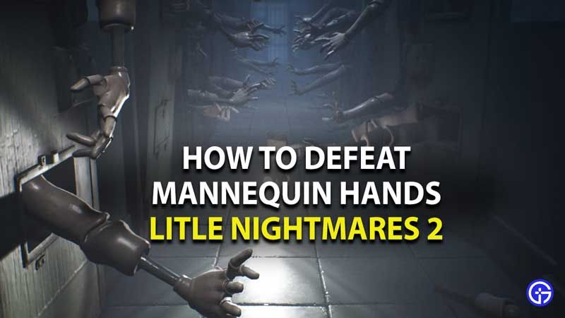 how to defeat mannequin hands in little nightmares 2