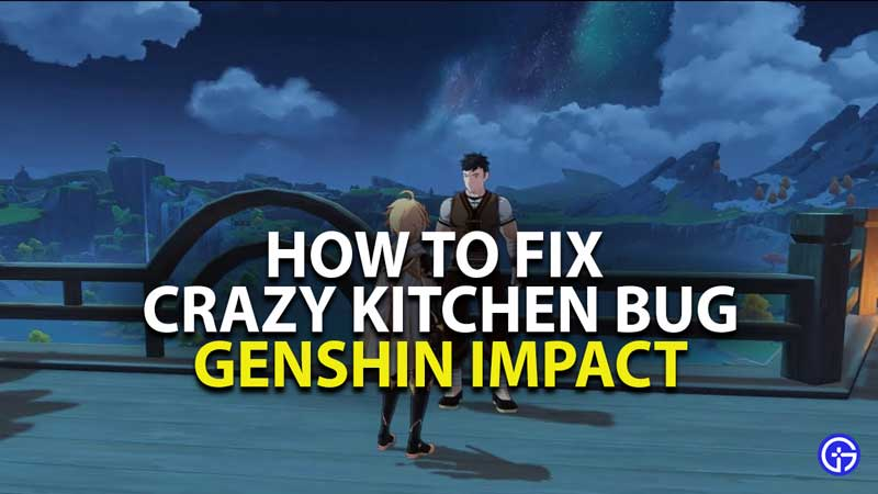 how to fix crazy kitchen bug in genshin impact