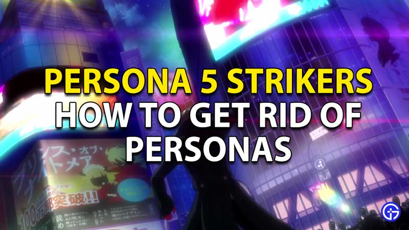 How to get rid of Personas in Persona 5 Strikers