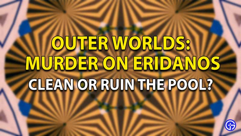 Outer Worlds: Murder On Eridanos Clean or ruin the pool?