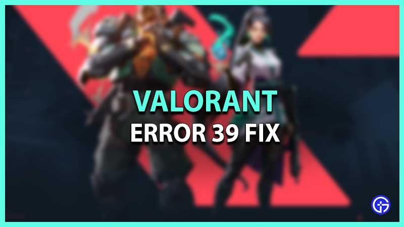 Valorant Error Code 39 Fix