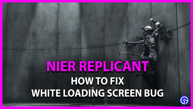 how to fix white loading screen bug in nier replicant