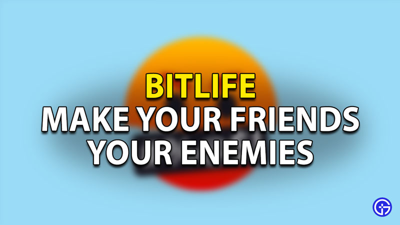 How To Make A Friend An Enemy In Bitlife
