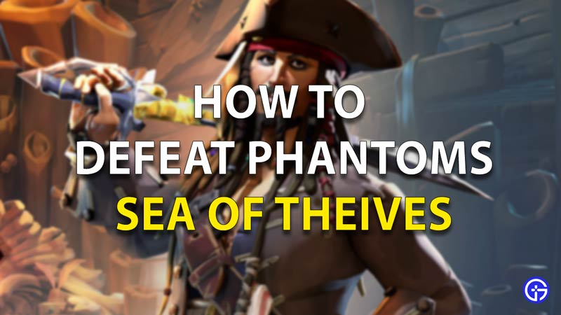 Sea Of Thieves How To Defeat Phantoms