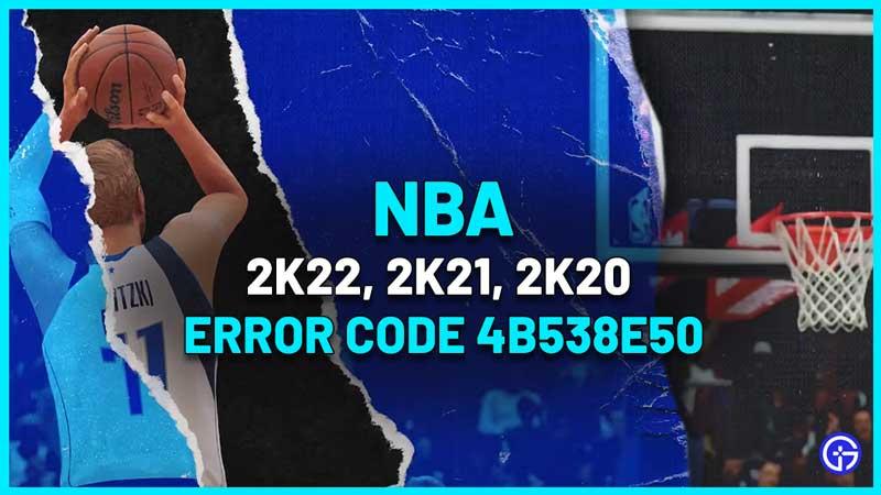 nba 2k22, 2k21, 2k20 error code 4b538e50