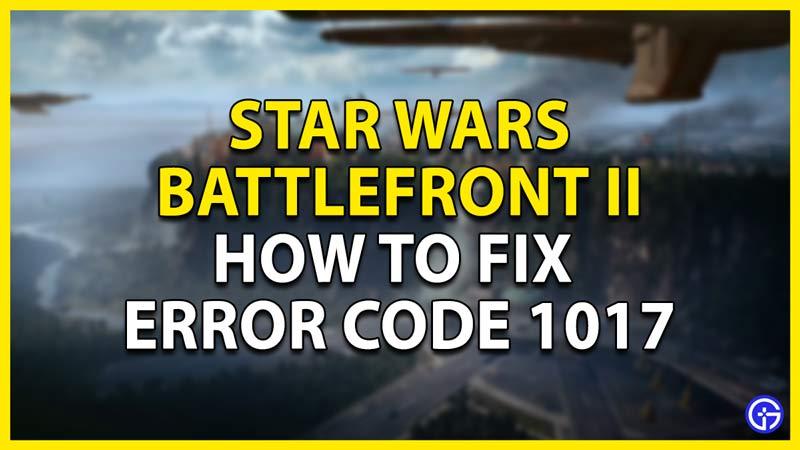 how to fix error code 1017 in battlefront 2