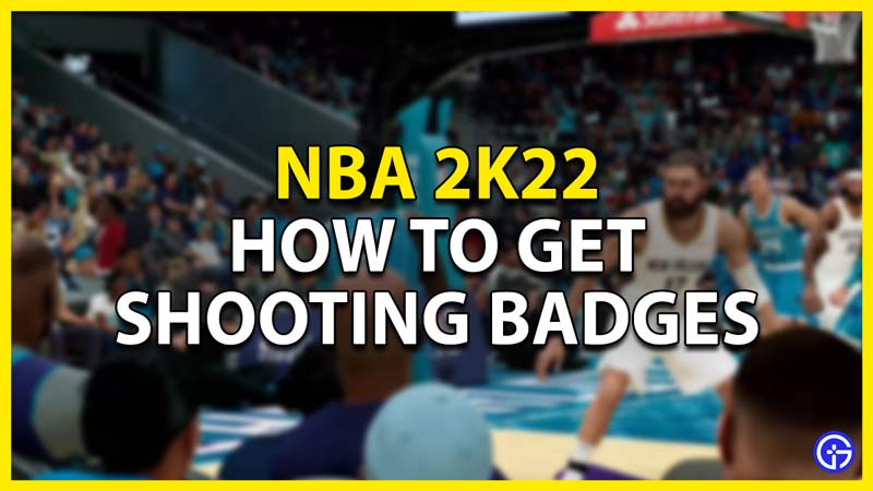 how to get shooting badges in nba 2k22