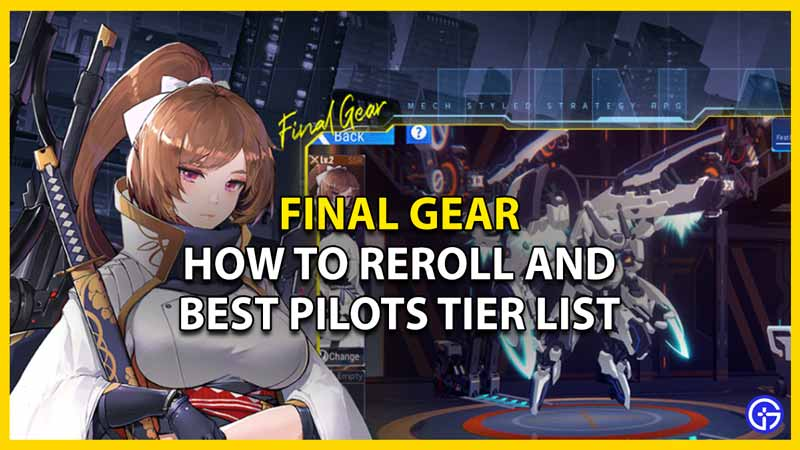 how to reroll in final gear and best pilots tier list
