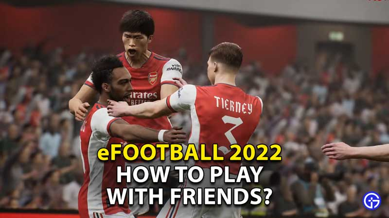 how to play efootball 2022 with friends