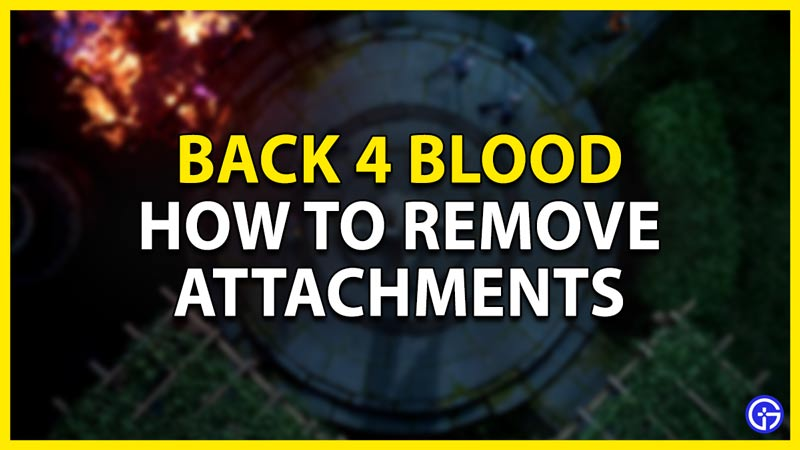 how to remove attachments in back 4 blood